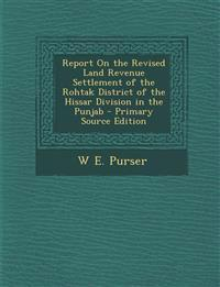 Report On the Revised Land Revenue Settlement of the Rohtak District of the Hissar Division in the Punjab