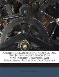 Aachener Stadtrechnungen Aus Dem Xiv. Jahrhundert: Nach Den Stadtarchiv-urkunden Mit Einleitung, Registern Und Glossar