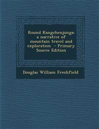 Round Kangchenjunga; a narrative of mountain travel and exploration  - Primary Source Edition