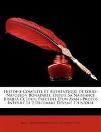 Histoire Complète Et Authentique De Louis-Napoléon Bonaparte: Depuis Sa Naissance Jusqu'à Ce Jour; Précédée D'un Avant-Propos Intitulé Le 2 Décembre D