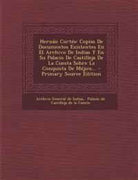 Hernán Cortés: Copias De Documentos Existentes En El Archivo De Indias Y En Su Palacio De Castilleja De La Cuesta Sobre La Conquista De Méjico... - Pr