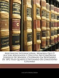 Arbitragem Internacional: Memoria Que O Auctor Apresentou E Discutiu No Congresso Juridico De Madrid, Celebrado Em Novembro De 1892 Pelo Quarto Centen