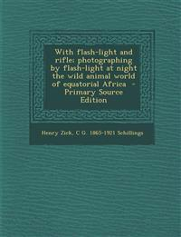 With Flash-Light and Rifle; Photographing by Flash-Light at Night the Wild Animal World of Equatorial Africa - Primary Source Edition