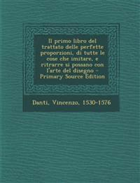 Il primo libro del trattato delle perfette proporzioni, di tutte le cose che imitare, e ritrarre si possano con l'arte del disegno - Primary Source Ed