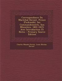 Correspondance Du Marechal Davout, Prince D'Eckmuhl, Ses Commandements, Son Ministere, 1801-1815: Avec Introduction Et Notes - Primary Source Edition