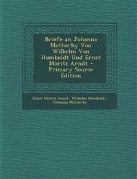 Briefe an Johanna Motherby Von Wilhelm Von Humboldt Und Ernst Moritz Arndt - Primary Source Edition