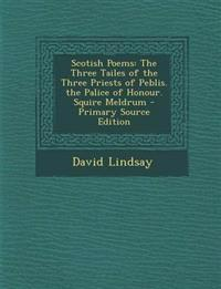 Scotish Poems: The Three Tailes of the Three Priests of Peblis. the Palice of Honour. Squire Meldrum