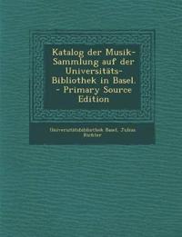 Katalog Der Musik-Sammlung Auf Der Universitats-Bibliothek in Basel. - Primary Source Edition