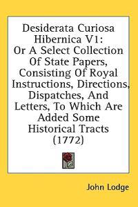 Desiderata Curiosa Hibernica V1: Or A Select Collection Of State Papers, Consisting Of Royal Instructions, Directions, Dispatches, And Letters, To Whi