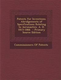 Patents for Inventions. Abridgements of Specifications Relating to Aeronautics. A. D. 1815-1866