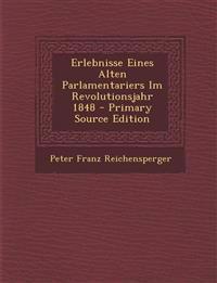 Erlebnisse Eines Alten Parlamentariers Im Revolutionsjahr 1848 - Primary Source Edition