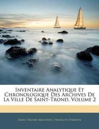 Inventaire Analytique Et Chronologique Des Archives De La Ville De Saint-Trond, Volume 2