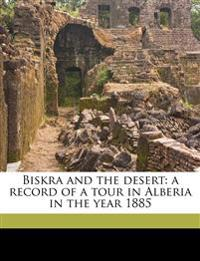 Biskra and the desert: a record of a tour in Alberia in the year 1885