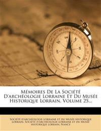 Memoires de La Societe D'Archeologie Lorraine Et Du Musee Historique Lorrain, Volume 25...