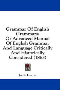 Grammar Of English Grammars: Or Advanced Manual Of English Grammar And Language Critically And Historically Considered (1863)