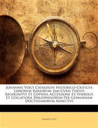 Johannis Vogt Catalogvs Historico-Criticvs Librorvm Rariorvm: Jam Cvris Tertiis Recognitvs Et Copiosa Accessione Ex Symbolis Et Collatione Bibliophilo