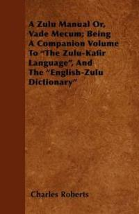 "A Zulu Manual Or, Vade Mecum; Being A Companion Volume To ""The Zulu-Kafir Language"", And The ""English-Zulu Dictionary"""