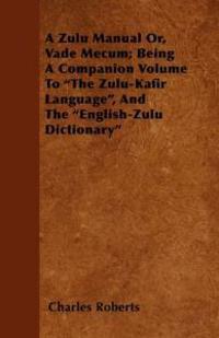 "Zulu Manual Or, Vade Mecum; Being A Companion Volume To ""The Zulu-Kafir Language"", And The ""English-Zulu Dictionary"""