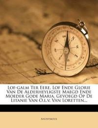 Lof-galm Ter Eere, Lof Ende Glorie Van De Alderheyligste Maegd Ende Moeder Gode Maria, Gevoegd Op De Litanie Van O.l.v. Van Loretten...