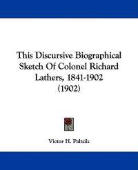 This Discursive Biographical Sketch of Colonel Richard Lathers, 1841-1902