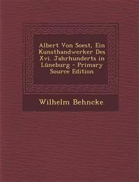 Albert Von Soest, Ein Kunsthandwerker Des Xvi. Jahrhunderts in Lüneburg - Primary Source Edition