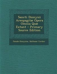 Sancti Dionysii Areopagitæ Opera Omnia Quæ Extant - Primary Source Edition
