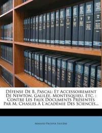 Défense De B. Pascal: Et Accessoirement De Newton, Galilée, Montesquieu, Etc. : Contre Les Faux Documents Présentés Par M. Chasles À L'académie Des Sc