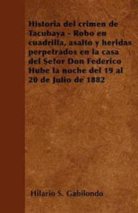 Historia del crimen de Tacubaya - Robo en cuadrilla, asalto y heridas perpetrados en la casa del Señor Don Federico Hube la noche del 19 al 20 de Juli