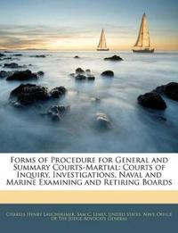 Forms of Procedure for General and Summary Courts-Martial: Courts of Inquiry, Investigations, Naval and Marine Examining and Retiring Boards