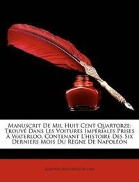 Manuscrit De Mil Huit Cent Quartorze: Trouvé Dans Les Voitures Impériales Prises À Waterloo, Contenant L'histoire Des Six Derniers Mois Du Règne De Na