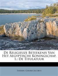 De Religieuze Beteekenis Van Het Aegyptische Koningschap. 1.: De Titulatuur