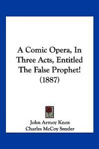 A Comic Opera, in Three Acts, Entitled the False Prophet!