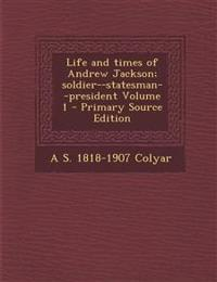 Life and times of Andrew Jackson; soldier--statesman--president Volume 1