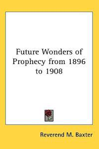Future Wonders of Prophecy from 1896 to 1908