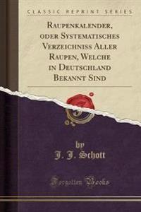 Raupenkalender, oder Systematisches Verzeichniss Aller Raupen, Welche in Deutschland Bekannt Sind (Classic Reprint)