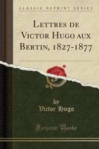 Lettres de Victor Hugo aux Bertin, 1827-1877 (Classic Reprint)