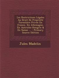 Les Restrictions Legales Au Droit de Propriete Forestiere Privee En France, En Allemagne, En Autriche-Hongrie & En Suisse ... - Primary Source Edition