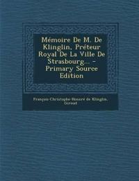 Mémoire De M. De Klinglin, Préteur Royal De La Ville De Strasbourg... - Primary Source Edition