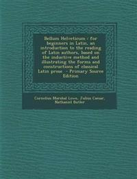 Bellum Helveticum: For Beginners in Latin, an Introduction to the Reading of Latin Authors, Based on the Inductive Method and Illustratin