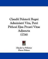 Claudii Peleterii Regni Administri Vita, Petri Pithoei Ejus Proavi Vitae Adjuncta