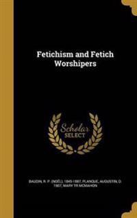 FETICHISM & FETICH WORSHIPERS