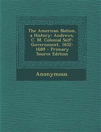 The American Nation, a History: Andrews, C. M. Colonial Self-Government, 1652-1689 - Primary Source Edition