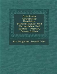 Griechische Grammatik: (Lautlehre, Stammbildungs- Und Flexionslehre Und Syntax)