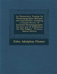 An  Elementary Treatise on Phototopographic Methods and Instruments: Including a Concise Review of Executed Phototopographic Surveys and of Publicatin