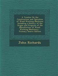 A Treatise On the Construction and Operation of Wood-Working Machines: Including a History of the Origin and Progress of the Manufacture of Wood-Worki