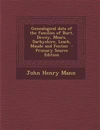 Genealogical Data of the Families of Burt, Dewey, Mears, Darbyshire, Leach, Maude and Fenton - Primary Source Edition