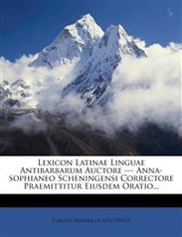 Lexicon Latinae Linguae Antibarbarum Auctore --- Anna-sophianeo Scheningensi Correctore Praemittitur Eiusdem Oratio...