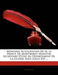 Memoires Autographes de M. Le Prince de Montbarey: Ministre Secretaire D'Tat Au Departement de La Guerre Sous Louis XVI ...