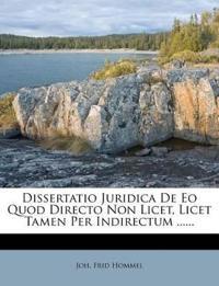 Dissertatio Juridica De Eo Quod Directo Non Licet, Licet Tamen Per Indirectum ......