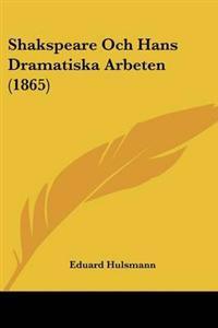 Shakspeare Och Hans Dramatiska Arbeten (1865)